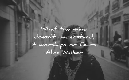 mind quotes what doesnt understand worships fears alice walker wisdom woman looking