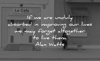 mindfulness quotes are unduly absorbed improving our lives may forget altogether live them alan watts wisdom