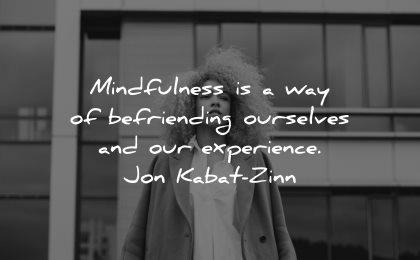 mindfulness quotes way befriending ourselves experience jon kabat zinn wisdom woman