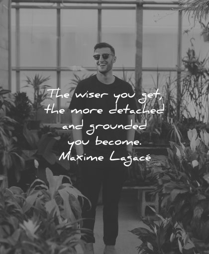 mindfulness quotes wiser you get more detached grounded become maxime lagace wisdom man smiling