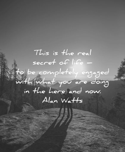 mindfulness quotes real secret life completely engaged with what doing here and now alan watts wisdom nature couple