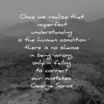 mistakes quotes once realize that imperfect understanding human condition shame being wrong george soros wisdom