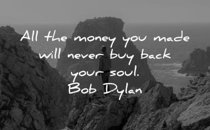 money quotes made will never buy back your soul bob dylan wisdom man nature rocks