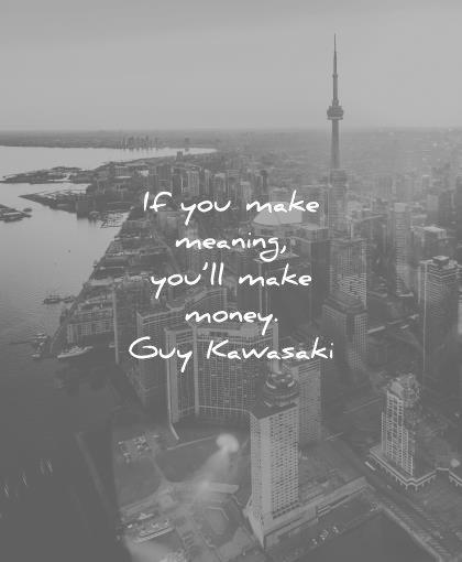 money quotes you make meaning guy kawasaki wisdom
