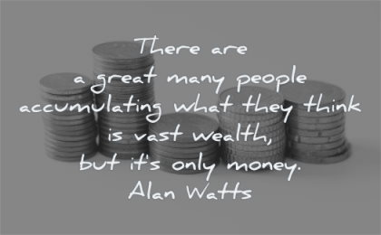 money quotes great many people accumulating what they think vast wealth alan watts wisdom pennies