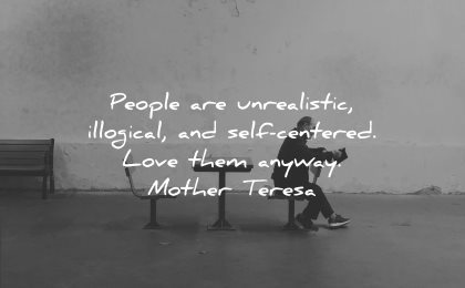 mother teresa quotes people unrealistic illogical self centered love them anyway wisdom