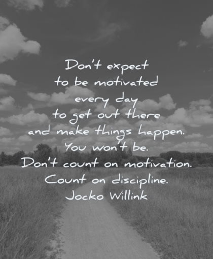 motivation quotes dont expect motivated every day get out there make things happen you wont count jocko willink wisdom nature path