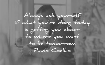 motivational quotes always ask yourself what you doing today getting closer where want tomorrow paulo coelho wisdom
