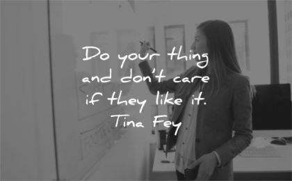 motivational quotes your thing dont care they like tina fey wisdom woman write board