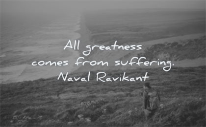 naval ravikant quotes all greatness comes from suffering wisdom man sitting nature