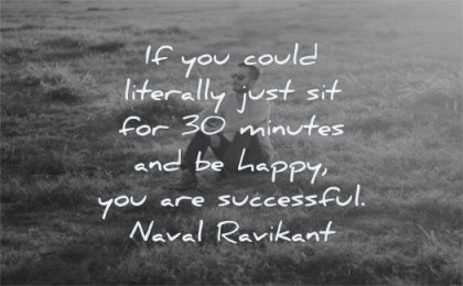 naval ravikant quotes could literally just sit 30 minutes happy successful wisdom