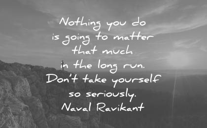 naval ravikant quotes nothing you going matter that much the long run dont take yourself seriously wisdom