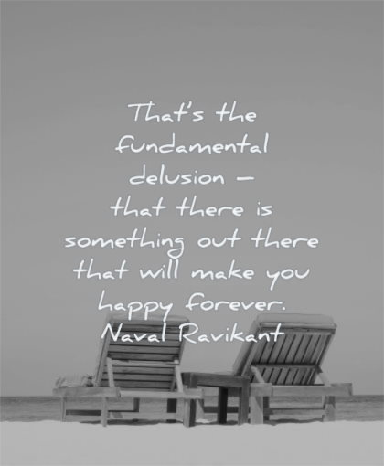 naval ravikant quotes that fundamental delusion there something out that will make you happy forever wisdom chairs beach