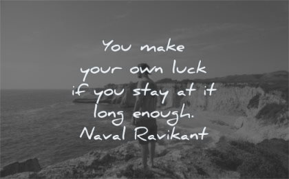 naval ravikant quotes you make your own luck stay long enough naval ravikant wisdom