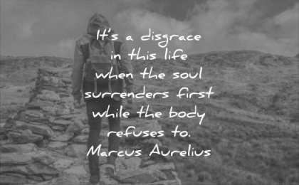 never give up quotes its disgrace this life when soul surrenders first while body refuses marcus aurelius wisdom nature man walking
