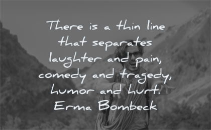 pain quotes thin line separates laughter comedy tragedy humor hurt erma bombeck wisdom nature