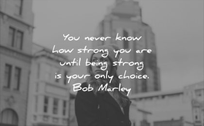 pain quotes you never know how strong are until being your only choice bob marley wisdom woman city thinking