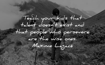 parenting quotes teach your kids talent doesnt exist people persevere wise ones maxime lagace wisdom hiking boy nature