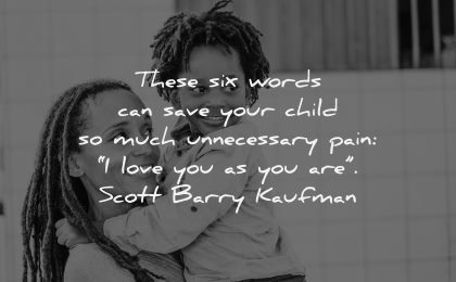 parenting quotes these six words save your child unnecessary pain love you scott barry kaufman wisdom mother son