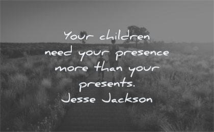 parenting quotes your children need presence presents jesse jackson wisdom nature walking