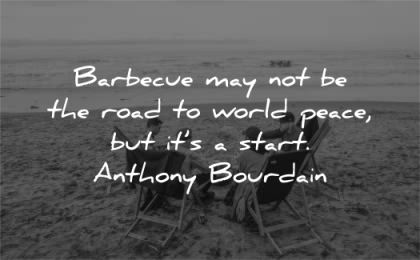 peace quotes barbecus road world start anthony bourdain wisdom men beach friends