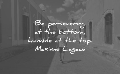 perseverance quotes be persevering at the bottom humble top maxime lagace wisdom