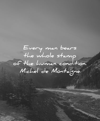 philosophy quotes every man bears whole stamp human condition michel montaigne wisdom nature