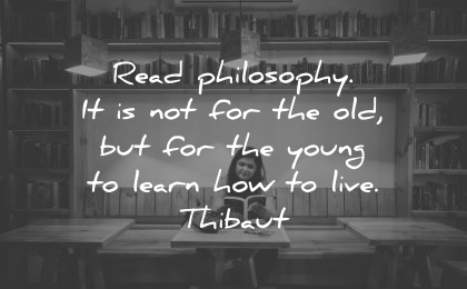 philosophy quotes read old young learn how live thibaut wisdom