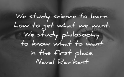 philosophy quotes study science learn what want first place naval ravikant wisdom