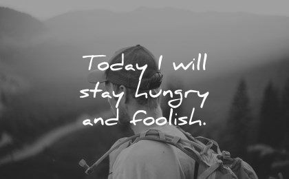 positive affirmations today will stay hungry foolish wisdom man nature