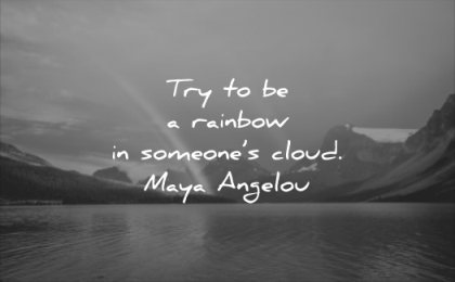 positive quotes try be rainbow someones cloud maya angelou wisdom lake nature mountain