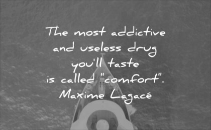 powerful quotes most addictive useless drug you taste called comfort maxime lagace wisdom