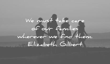 quote of the day family december must take care families wherever find them elizabeth gilbert wisdom quotes