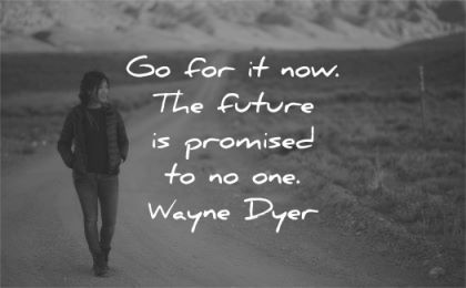 quote of the day go for now future promised one wayne dyer wisdom woman walk