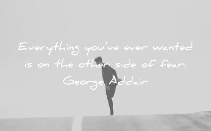 quote of the day motivational february everything you ve ever wanted is on the other side of fear george addair wisdom quotes