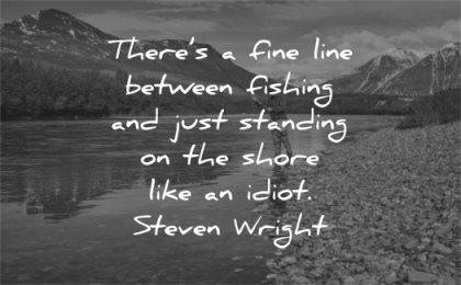 quote of the day there fine line between fishing just standing shore like idiot steven wright wisdom man water