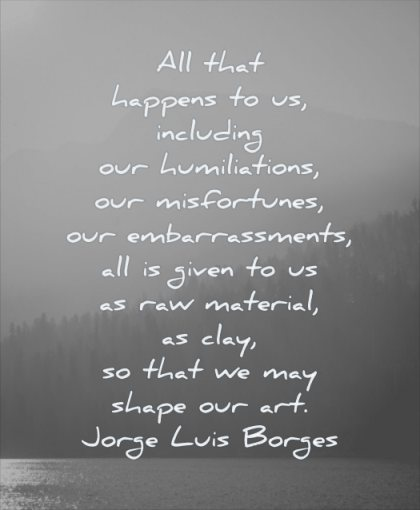 quotes about being strong happens including humiliations misfortunes embarrassements all given material jorge luis borge wisdom nature mountains