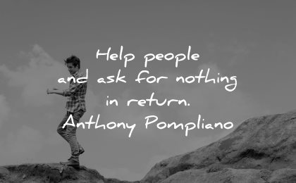 quotes about helping others help people ask nothing return anthony pompliano wisdom