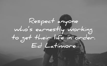 quotes about helping others respect anyone who earnestly working get their life order ed latimore wisdom
