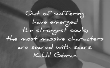 quotes about strength out suffering emerged strongest souls massive characters seared scars kahlil gibran wisdom black man