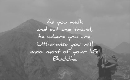 quotes to live by you walk eat and travel where are otherwise will miss most your life buddha wisdom man hiking mountain