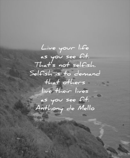 quotes to live by your life see fit thats not selfish selfish demand others live their lives you see fit anthony de mello wisdom sea water landscape