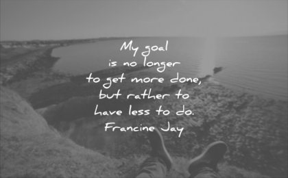 quotes to live by my goal longer get more done rather have less francine jay wisdom feet water landscape sun sky
