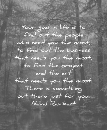 quotes to live by your goal life find out people who need you most business that needs naval ravikant wisdom nature forest