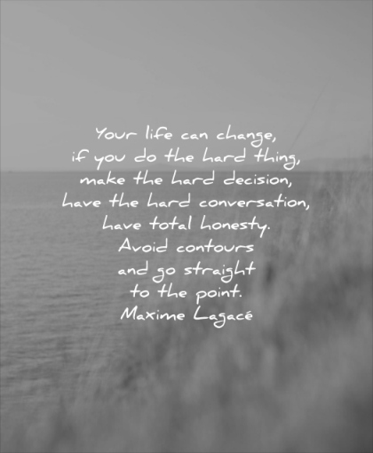 quotes to live by your life can change you the hard thing make decision have conversation total honesty avoid contours maxime lagace wisdom water sea nature