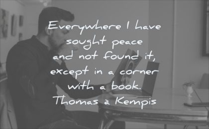 reading quotes everywhere have sought peace not found except corner book thomas a kempis wisdom man drinking
