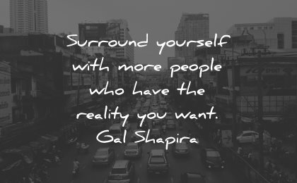 reality quotes surrounds yourself people have gal shapira wisdom
