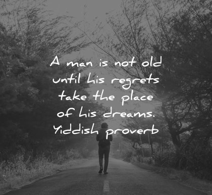 regret quotes man not old until take place his dreams yiddish proverb wisdom nature