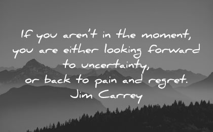 regret quotes arent moment either looking forward uncertainty back pain jim carrey wisdom landscape nature