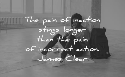 regret quotes pain inaction stings longer than incorrect action james clear wisdom man sitting